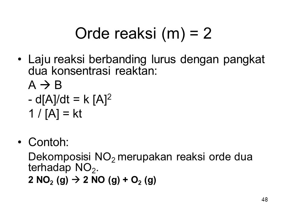 Orde reaksi (m) = 2 Laju reaksi berbanding lurus dengan pangkat dua konsentrasi reaktan: A  B. - d[A]/dt = k [A]2.